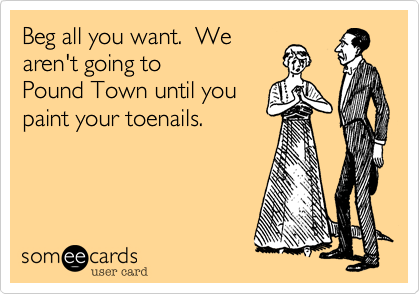 Beg all you want.  We aren't going to  Pound Town until you paint your toenails.