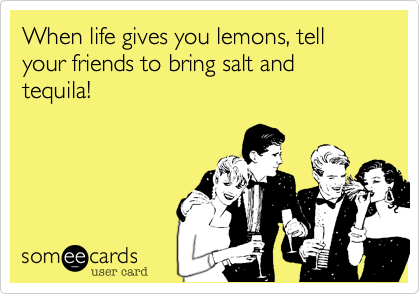 When life gives you lemons, tell your friends to bring salt and tequila!
