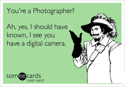 You're a Photographer?    Ah, yes, I should have known, I see you have a digital camera.