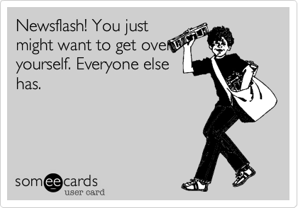 Newsflash! You just might want to get over yourself. Everyone else has.
