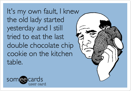 It's my own fault, I knew the old lady started yesterday and I still  tried to eat the last  double chocolate chip cookie on the kitchen table.