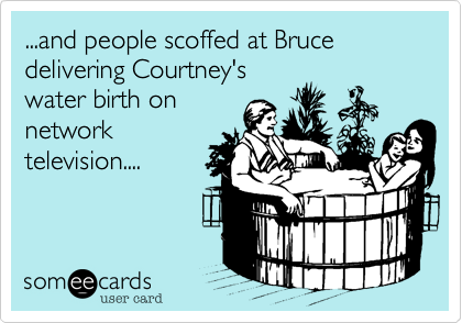 ...and people scoffed at Bruce delivering Courtney's water birth on network television....