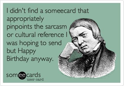 I Didnt Find A Someecard That Appropriately Pinpoints The Sarcasm Or Cultural Reference