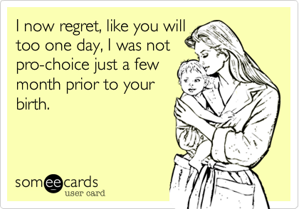 I now regret, like you will too one day, I was not pro-choice just a few month prior to your birth.