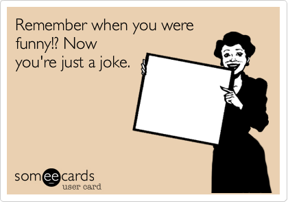 Remember when you were funny!? Now you're just a joke.