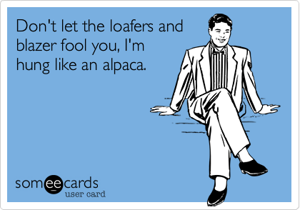 Don't let the loafers and blazer fool you, I'm hung like an alpaca.