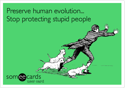 Preserve human evolution... Stop protecting stupid people