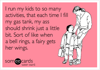 I run my kids to so many activities, that each time I fill my gas tank, my ass should shrink just a little bit. Sort of like when a bell rings, a fairy gets  her wings.