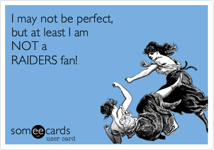 I may not be perfect, but at least I am NOT a  RAIDERS fan!
