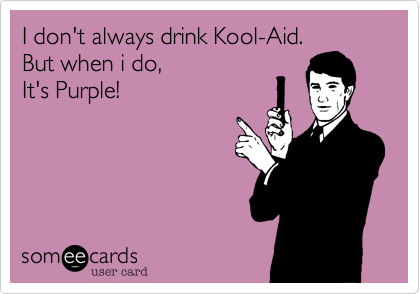 I don't always drink Kool-Aid. But when i do, It's Purple!
