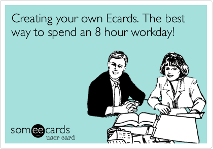Creating your own Ecards. The best way to spend an 8 hour workday!