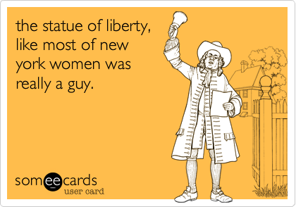 the statue of liberty, like most of new york women was really a guy.