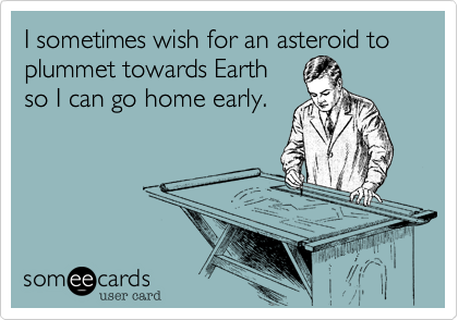 I sometimes wish for an asteroid to plummet towards Earth  so I can go home early.