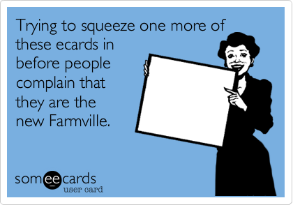 Trying to squeeze one more of these ecards in before people complain that they are the new Farmville.