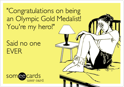 """Congratulations on being an Olympic Gold Medalist! You're my hero!""  Said no one  EVER"