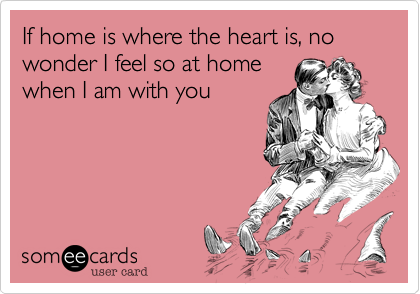 If home is where the heart is, no wonder I feel so at home when I am with you