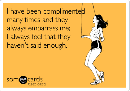 I have been complimented  many times and they always embarrass me;  I always feel that they  haven't said enough.