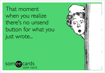 That moment  when you realize  there's no unsend  button for what you just wrote...