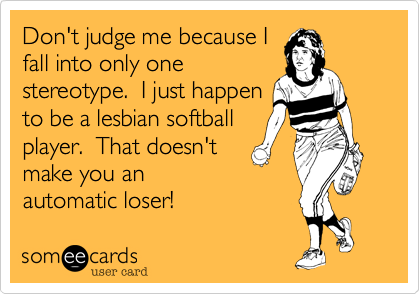 Don't judge me because I fall into only one stereotype.  I just happen to be a lesbian softball player.  That doesn't make you an automatic loser!