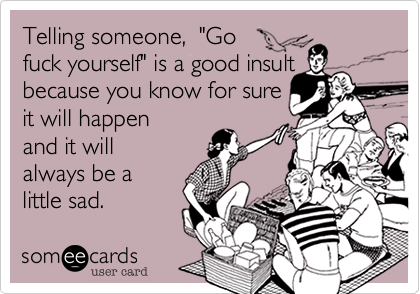 """Telling someone,  """"Go  fuck yourself"""" is a good insult because you know for sure  it will happen and it will always be a little sad."""