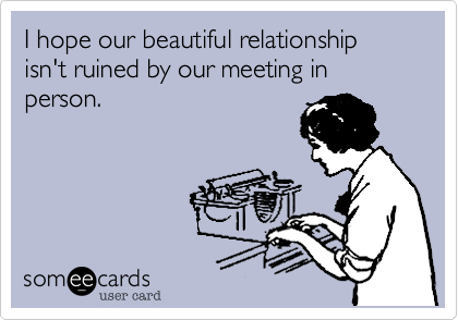 I hope our beautiful relationship isn't ruined by our meeting in person.