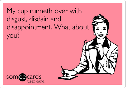 My cup runneth over with disgust, disdain and disappointment. What about you?