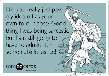 Did you really just pass  my idea off as your own to our boss? Good thing I was being sarcastic but I am still going to have to administer some cubicle justice!