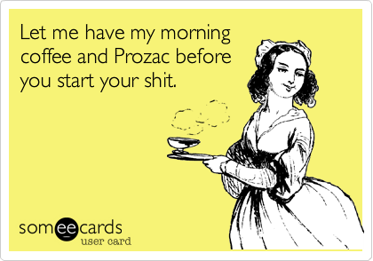 Let me have my morning coffee and Prozac before you start your shit.