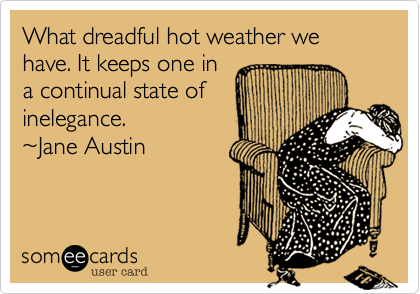 What dreadful hot weather we have. It keeps one in a continual state of inelegance.  %7EJane Austin