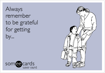 Always remember to be grateful  for getting by...