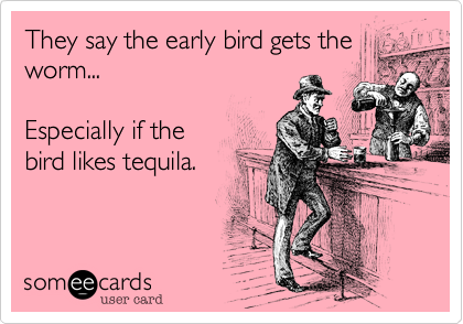They say the early bird gets the worm...   Especially if the  bird likes tequila.