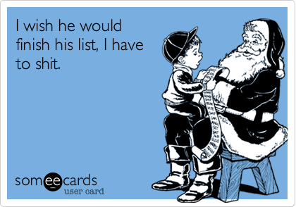 I wish he would finish his list, I have to shit.