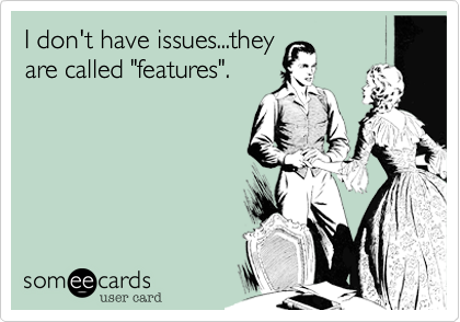 """I don't have issues...they are called """"features""""."""