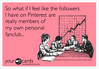 So what if I feel like the followers  I have on Pinterest are really members of  my own personal  fanclub...