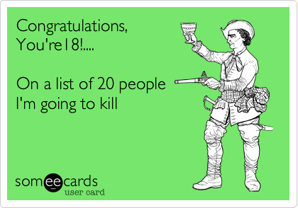 Congratulations,  You're18!....  On a list of 20 people I'm going to kill
