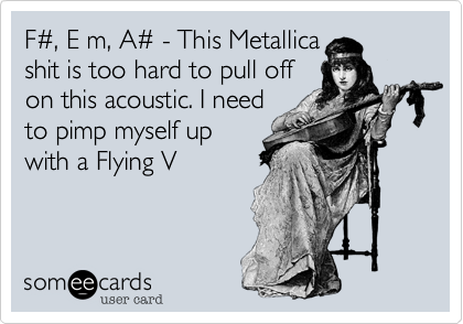 F%23, E m, A%23 - This Metallica shit is too hard to pull off  on this acoustic. I need to pimp myself up with a Flying V