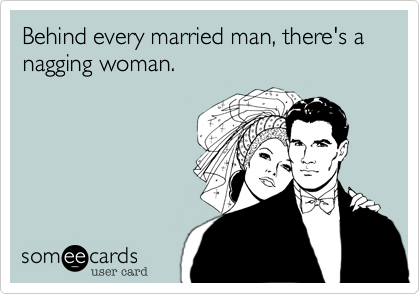 Behind every married man, there's a nagging woman.