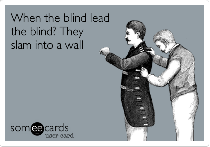 When the blind lead the blind? They slam into a wall