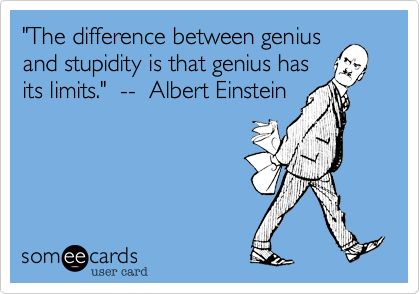 """""""The difference between genius and stupidity is that genius has its limits.""""  --  Albert Einstein"""