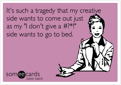 "It's such a tragedy that my creative side wants to come out just  as my ""I don't give a %23?*!""  side wants to go to bed."