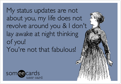 My status updates are not about you, my life does not  revolve around you & I don't lay awake at night thinking  of you! You're not that fabulous!