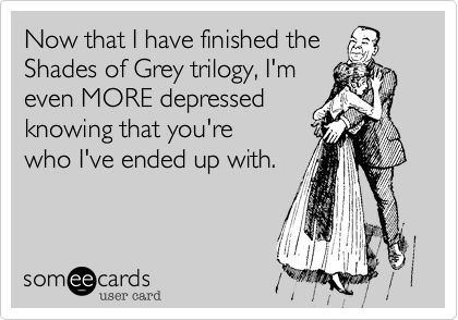 Now that I have finished the  Shades of Grey trilogy, I'm even MORE depressed knowing that you're who I've ended up with.