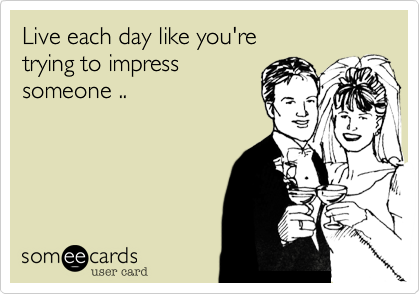 Live each day like you're  trying to impress someone ..