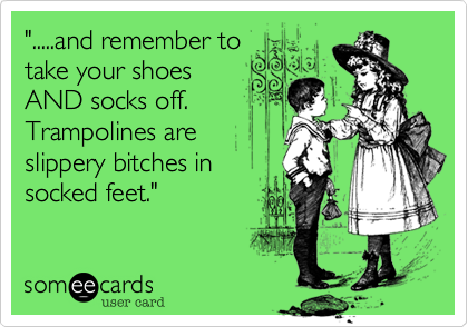""""""".....and remember to take your shoes AND socks off. Trampolines are slippery bitches in socked feet."""""""