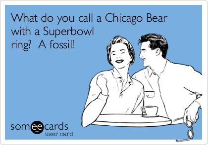 What do you call a Chicago Bear with a Superbowl ring?  A fossil!