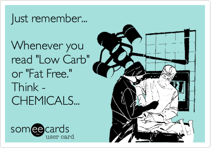 """Just remember...  Whenever you read """"Low Carb"""" or """"Fat Free."""" Think - CHEMICALS..."""