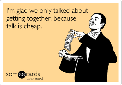 I'm glad we only talked about getting together, because talk is cheap.