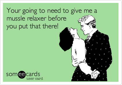 Your going to need to give me a mussle relaxer before you put that there!
