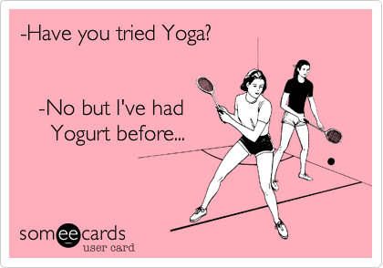 -Have you tried Yoga?      -No but I've had      Yogurt before...