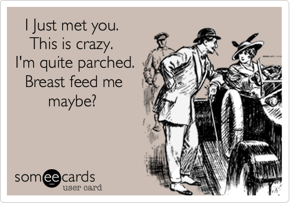 I Just met you.    This is crazy. I'm quite parched.   Breast feed me        maybe?